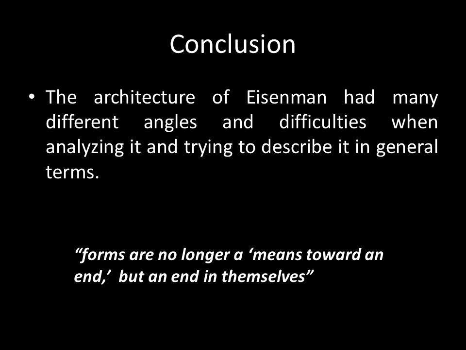 Conclusion The architecture of Eisenman had many different angles and difficulties when analyzing it and trying to describe it in general terms.