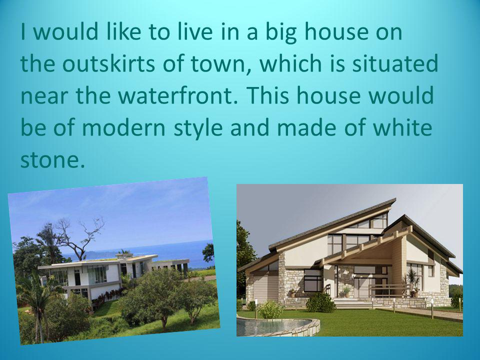 I would like to live in a big house on the outskirts of town, which is situated near the waterfront. This house would be of modern style and made of w