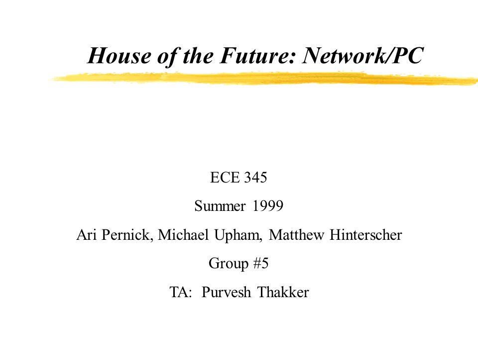 House of the Future: Network/PC ECE 345 Summer 1999 Ari Pernick, Michael Upham, Matthew Hinterscher Group #5 TA: Purvesh Thakker