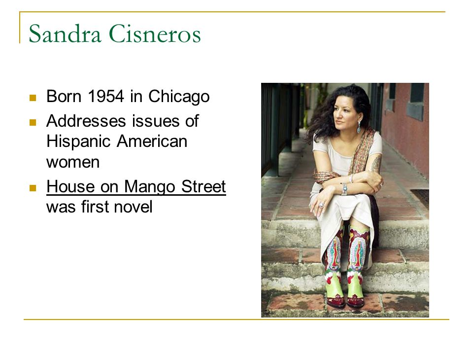 Sandra Cisneros Born 1954 in Chicago Addresses issues of Hispanic American women House on Mango Street was first novel