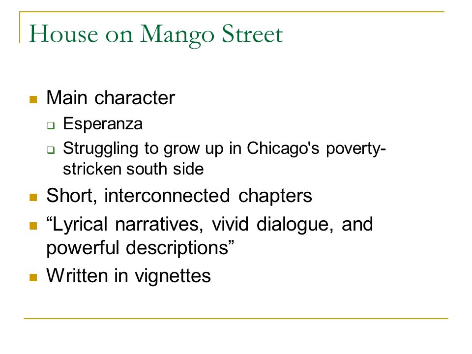 House on Mango Street Main character Esperanza Struggling to grow up in Chicago s poverty- stricken south side Short, interconnected chapters Lyrical narratives, vivid dialogue, and powerful descriptions Written in vignettes