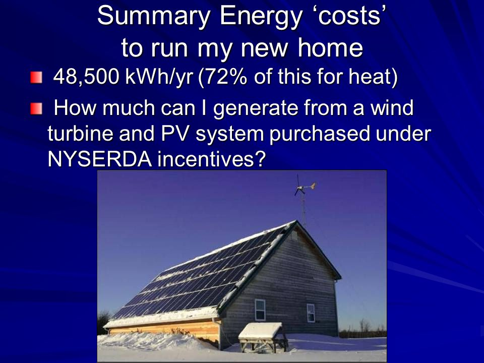 Summary Energy costs to run my new home 48,500 kWh/yr (72% of this for heat) 48,500 kWh/yr (72% of this for heat) How much can I generate from a wind turbine and PV system purchased under NYSERDA incentives.