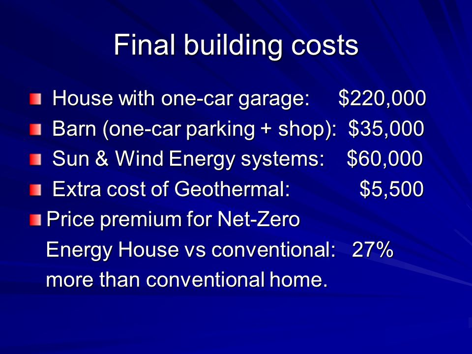 Final building costs House with one-car garage: $220,000 House with one-car garage: $220,000 Barn (one-car parking + shop): $35,000 Barn (one-car parking + shop): $35,000 Sun & Wind Energy systems: $60,000 Sun & Wind Energy systems: $60,000 Extra cost of Geothermal: $5,500 Extra cost of Geothermal: $5,500 Price premium for Net-Zero Energy House vs conventional: 27% Energy House vs conventional: 27% more than conventional home.
