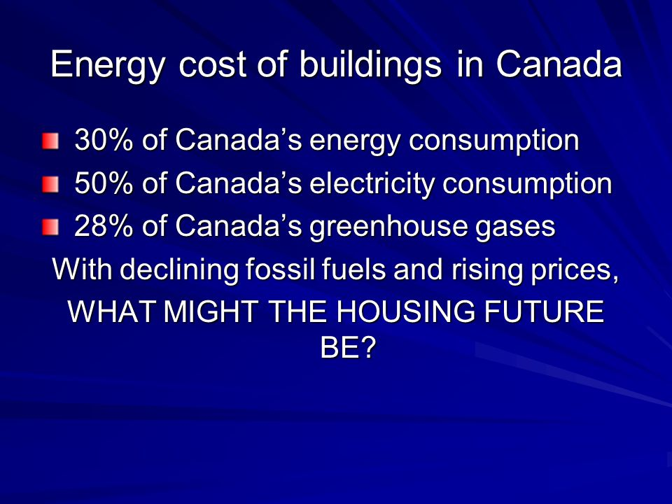 Energy cost of buildings in Canada 30% of Canadas energy consumption 30% of Canadas energy consumption 50% of Canadas electricity consumption 50% of Canadas electricity consumption 28% of Canadas greenhouse gases 28% of Canadas greenhouse gases With declining fossil fuels and rising prices, WHAT MIGHT THE HOUSING FUTURE BE