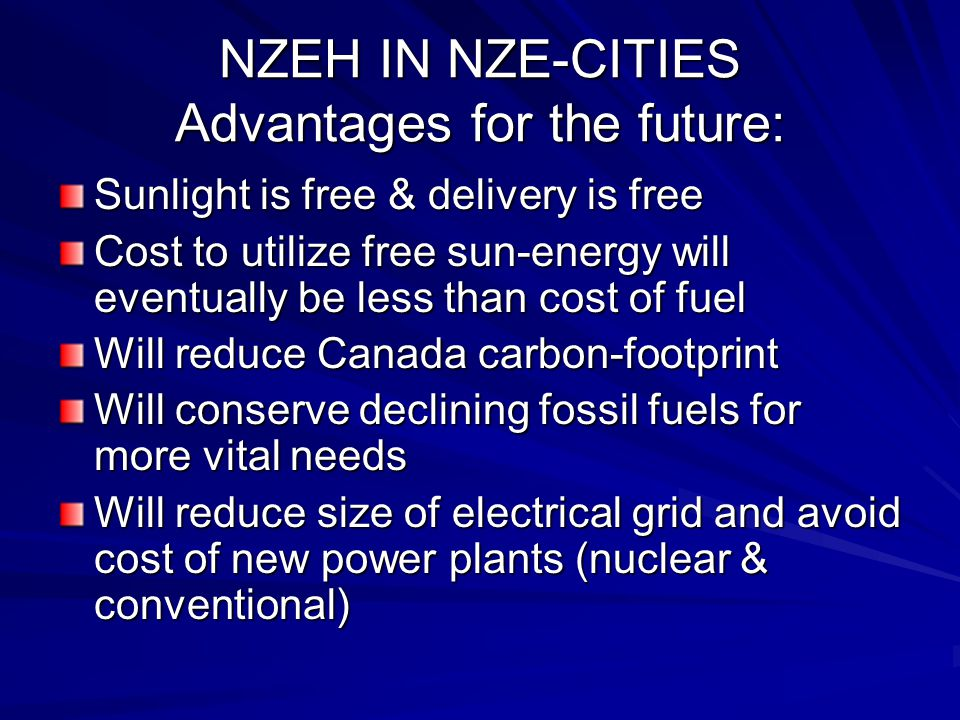 NZEH IN NZE-CITIES Advantages for the future: Sunlight is free & delivery is free Cost to utilize free sun-energy will eventually be less than cost of fuel Will reduce Canada carbon-footprint Will conserve declining fossil fuels for more vital needs Will reduce size of electrical grid and avoid cost of new power plants (nuclear & conventional)