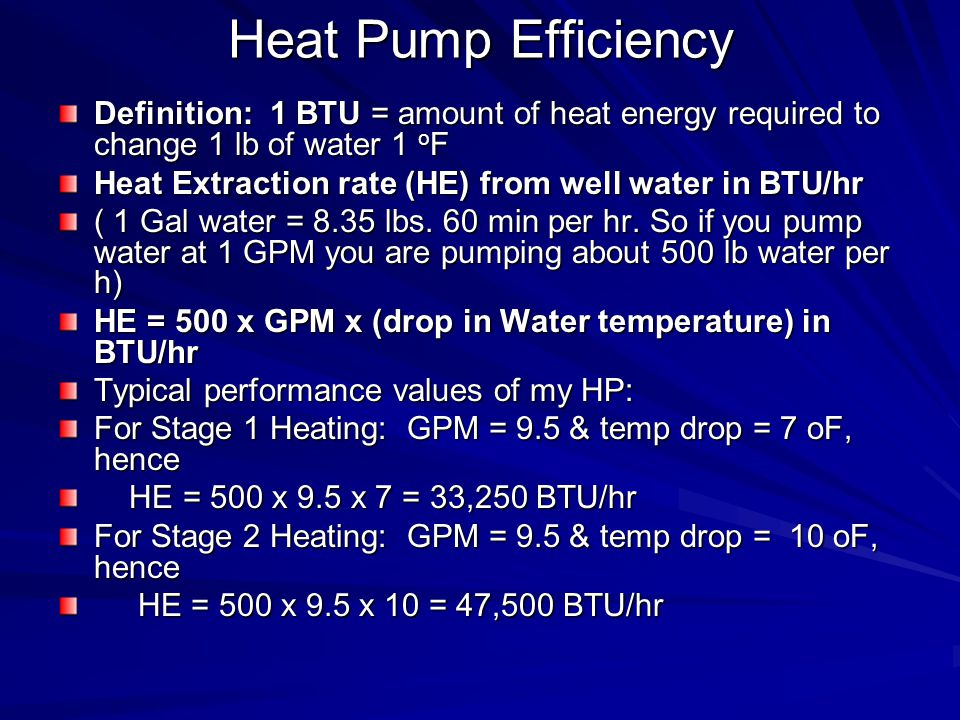 Heat Pump Efficiency Definition: 1 BTU = amount of heat energy required to change 1 lb of water 1 o F Heat Extraction rate (HE) from well water in BTU/hr ( 1 Gal water = 8.35 lbs.