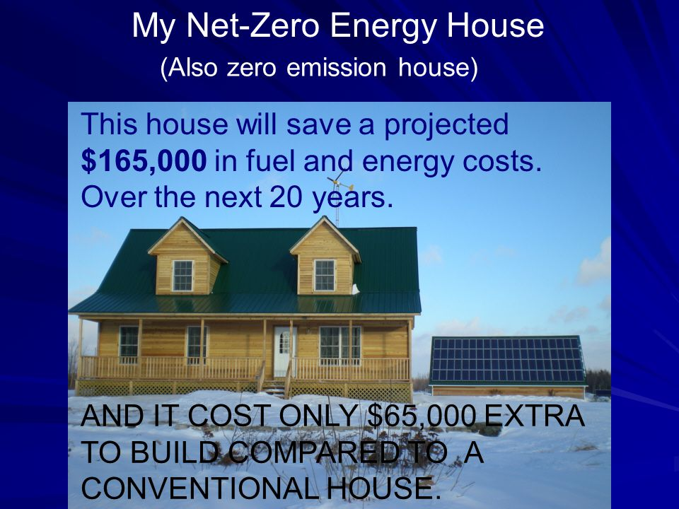 My Net-Zero Energy House (Also zero emission house) This house will save a projected $165,000 in fuel and energy costs.