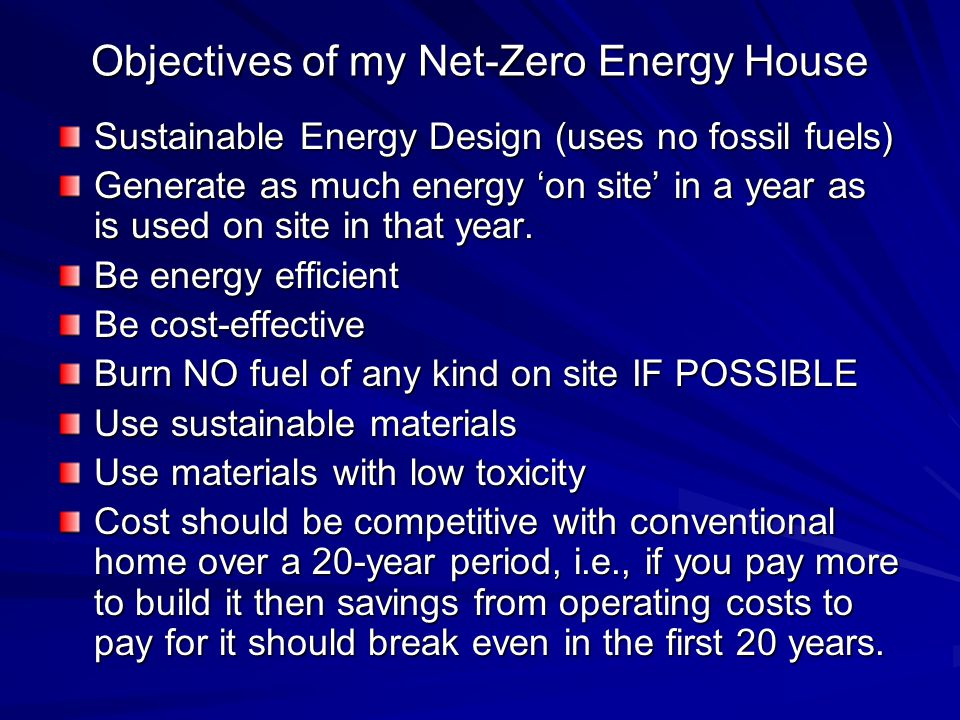 Objectives of my Net-Zero Energy House Sustainable Energy Design (uses no fossil fuels) Generate as much energy on site in a year as is used on site in that year.