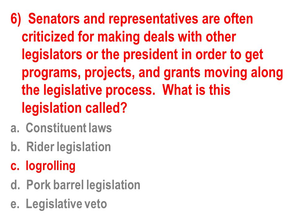 6) Senators and representatives are often criticized for making deals with other legislators or the president in order to get programs, projects, and
