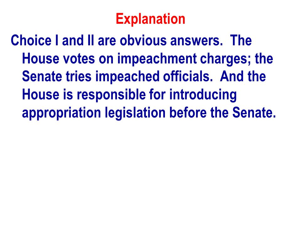 Explanation Choice I and II are obvious answers. The House votes on impeachment charges; the Senate tries impeached officials. And the House is respon