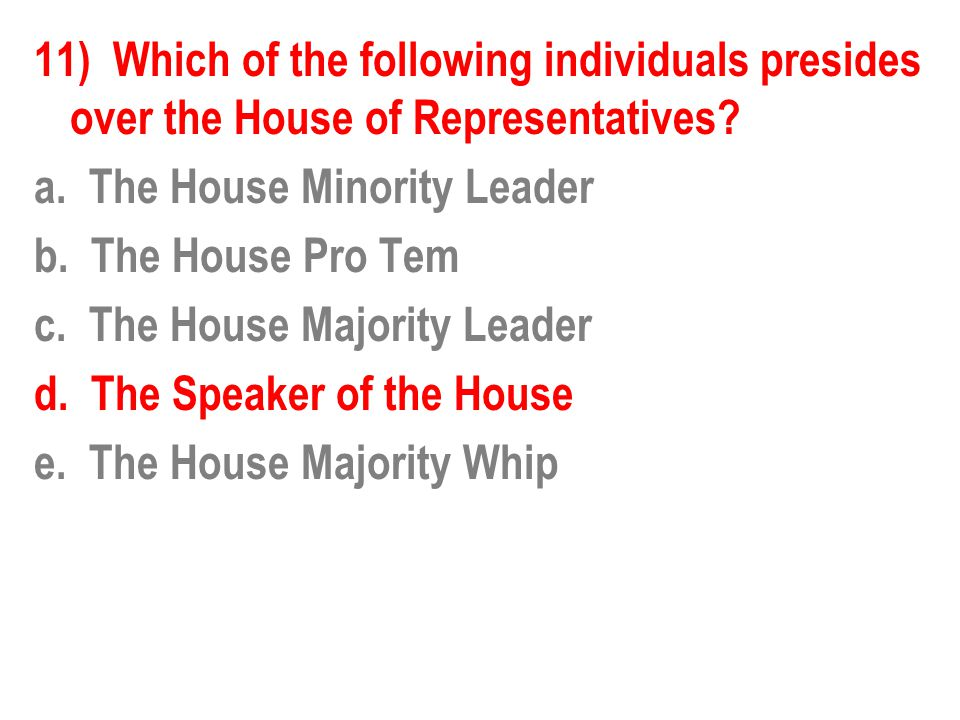 11) Which of the following individuals presides over the House of Representatives? a. The House Minority Leader b. The House Pro Tem c. The House Majo