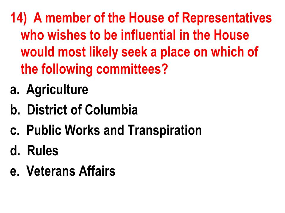 14) A member of the House of Representatives who wishes to be influential in the House would most likely seek a place on which of the following commit