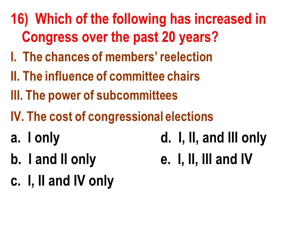 16) Which of the following has increased in Congress over the past 20 years? I. The chances of members reelection II. The influence of committee chair