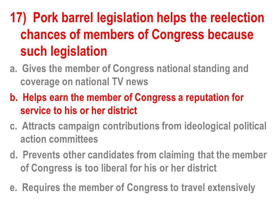17) Pork barrel legislation helps the reelection chances of members of Congress because such legislation a. Gives the member of Congress national stan