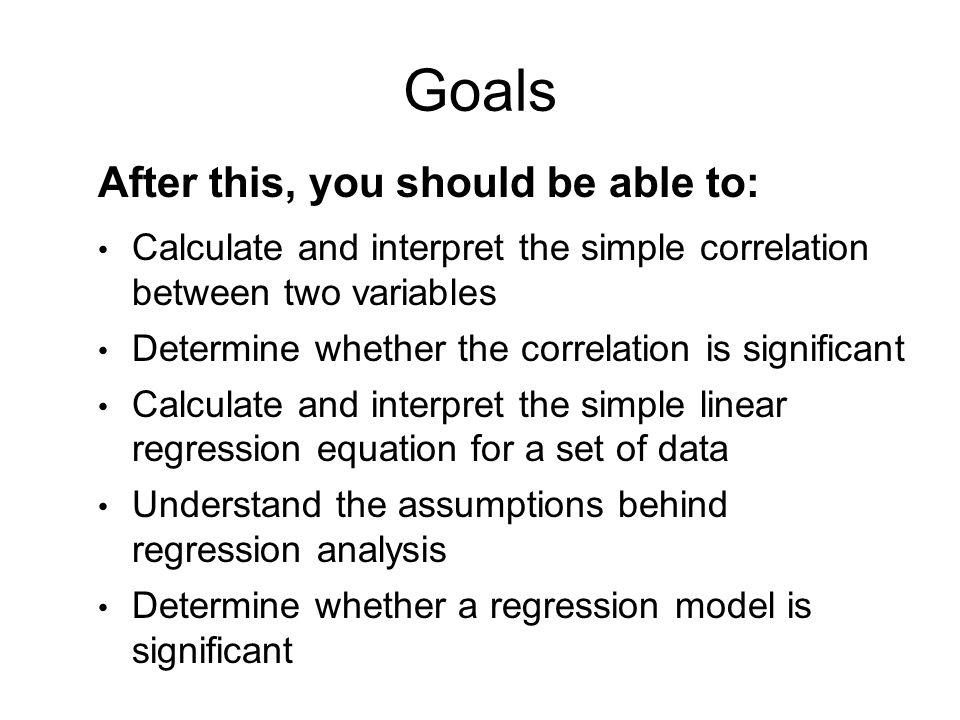 Goals After this, you should be able to: Calculate and interpret the simple correlation between two variables Determine whether the correlation is sig