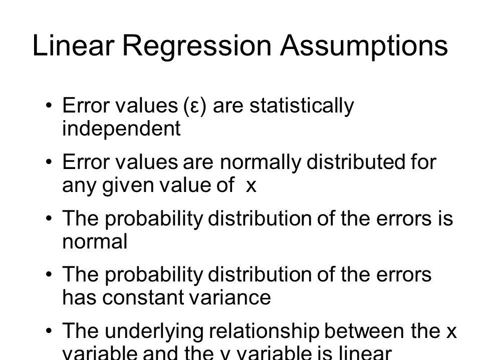 Linear Regression Assumptions Error values (ε) are statistically independent Error values are normally distributed for any given value of x The probab