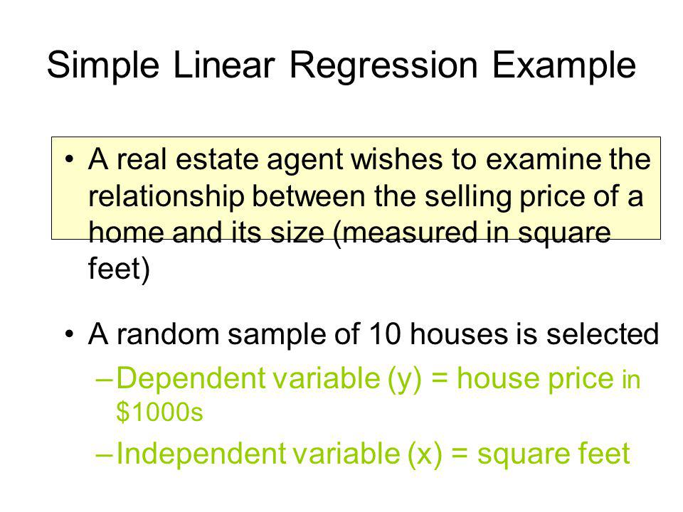 Simple Linear Regression Example A real estate agent wishes to examine the relationship between the selling price of a home and its size (measured in
