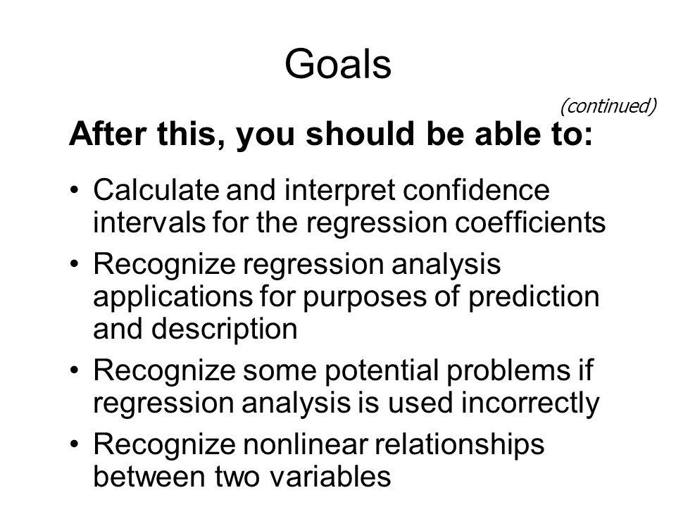 Goals After this, you should be able to: Calculate and interpret confidence intervals for the regression coefficients Recognize regression analysis ap
