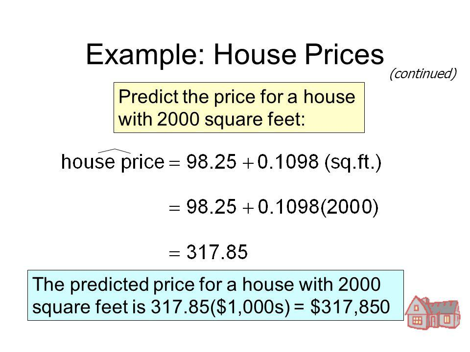 Example: House Prices Predict the price for a house with 2000 square feet: The predicted price for a house with 2000 square feet is 317.85($1,000s) =
