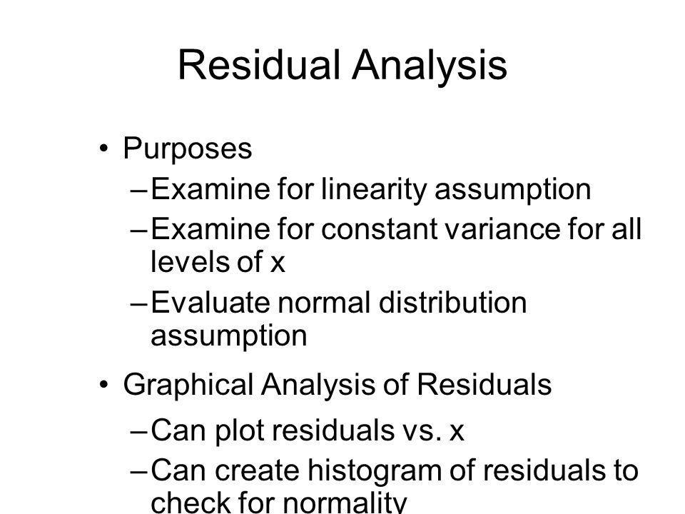 Residual Analysis Purposes –Examine for linearity assumption –Examine for constant variance for all levels of x –Evaluate normal distribution assumpti