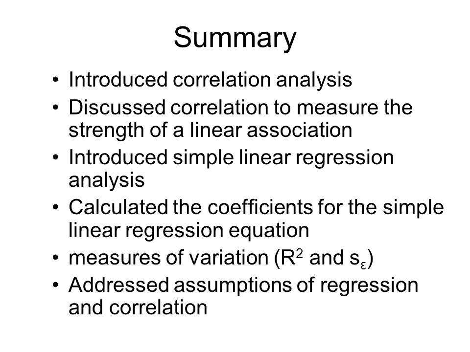 Summary Introduced correlation analysis Discussed correlation to measure the strength of a linear association Introduced simple linear regression anal