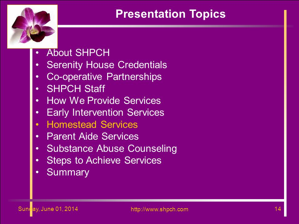 http://www.shpch.com 14Sunday, June 01, 2014 http://www.shpch.com 14Sunday, June 01, 2014 About SHPCH Serenity House Credentials Co-operative Partnerships SHPCH Staff How We Provide Services Early Intervention Services Homestead Services Parent Aide Services Substance Abuse Counseling Steps to Achieve Services Summary Presentation Topics