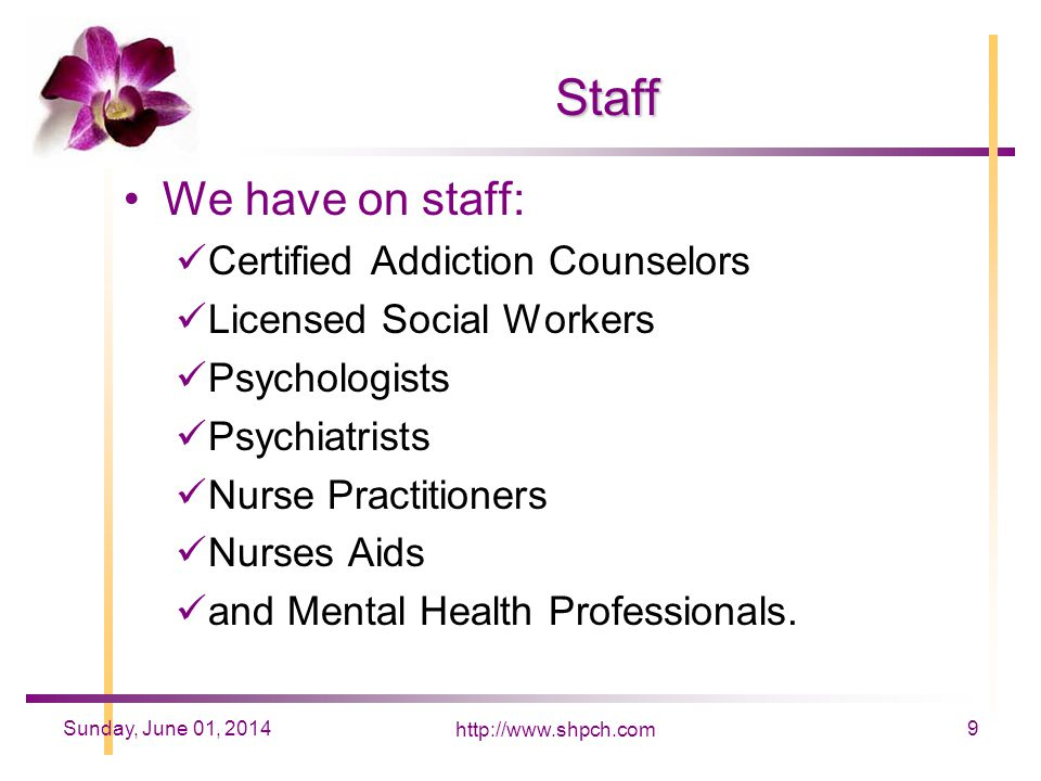 http://www.shpch.com 9Sunday, June 01, 2014 Staff We have on staff: Certified Addiction Counselors Licensed Social Workers Psychologists Psychiatrists Nurse Practitioners Nurses Aids and Mental Health Professionals.