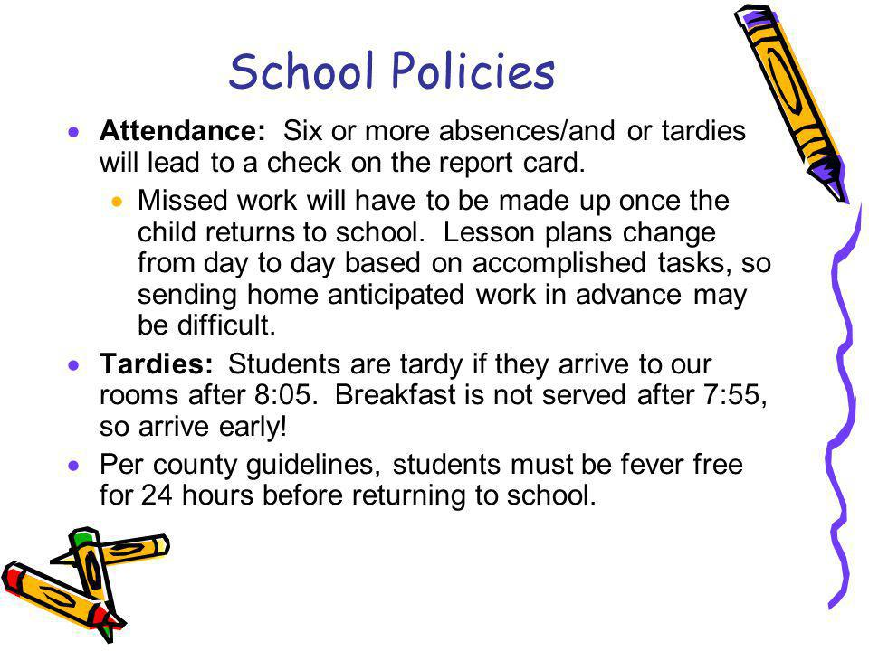 School Policies Attendance: Six or more absences/and or tardies will lead to a check on the report card.
