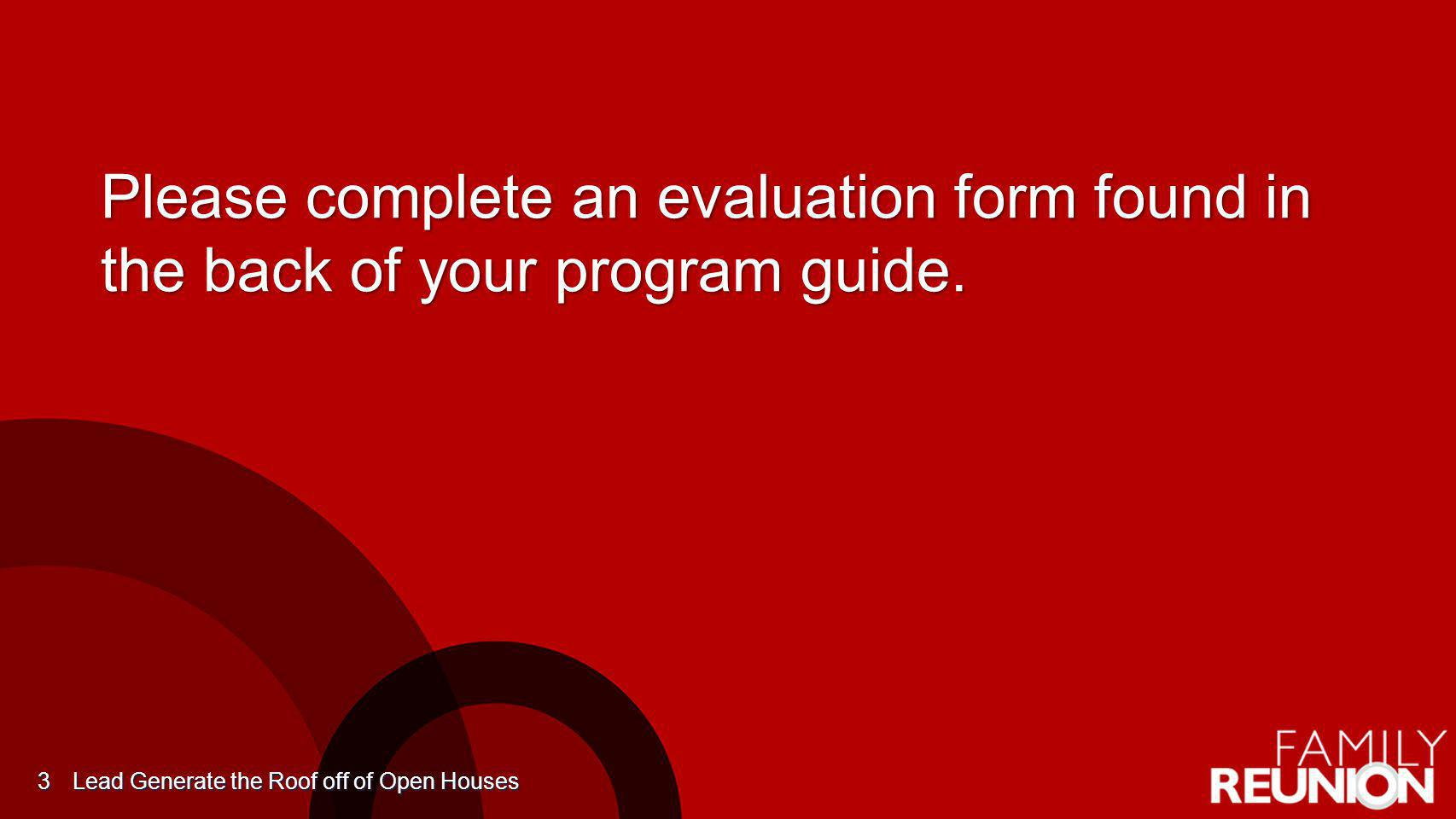 Please complete an evaluation form found in the back of your program guide. Lead Generate the Roof off of Open Houses 3