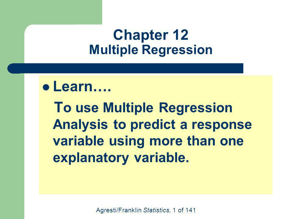 Agresti/Franklin Statistics, 1 of 141 Chapter 12 Multiple Regression Learn…. T o use Multiple Regression Analysis to predict a response variable using