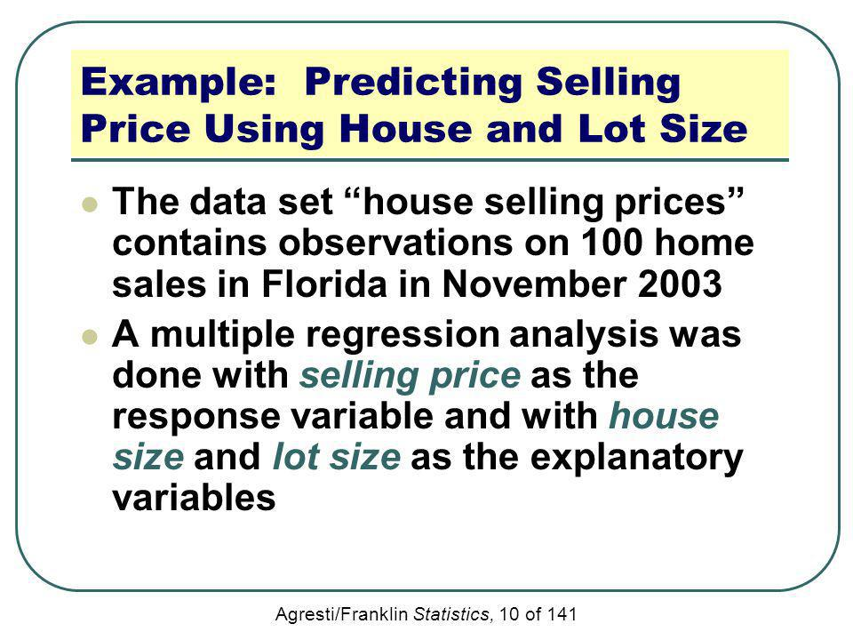Agresti/Franklin Statistics, 10 of 141 Example: Predicting Selling Price Using House and Lot Size The data set house selling prices contains observati