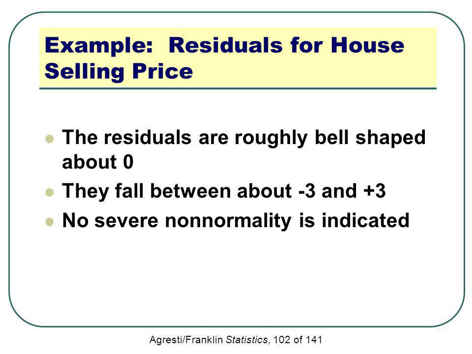 Agresti/Franklin Statistics, 102 of 141 Example: Residuals for House Selling Price The residuals are roughly bell shaped about 0 They fall between abo