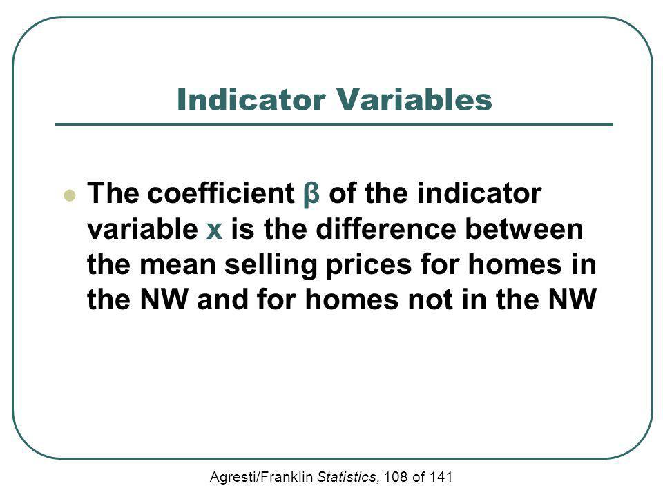 Agresti/Franklin Statistics, 108 of 141 Indicator Variables The coefficient β of the indicator variable x is the difference between the mean selling p