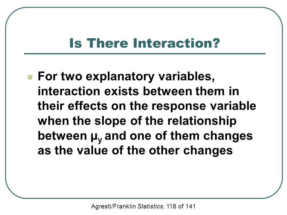 Agresti/Franklin Statistics, 118 of 141 Is There Interaction? For two explanatory variables, interaction exists between them in their effects on the r