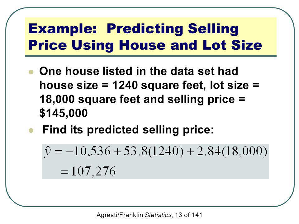 Agresti/Franklin Statistics, 13 of 141 Example: Predicting Selling Price Using House and Lot Size One house listed in the data set had house size = 12