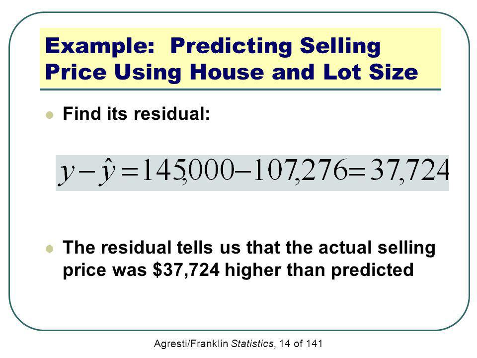 Agresti/Franklin Statistics, 14 of 141 Example: Predicting Selling Price Using House and Lot Size Find its residual: The residual tells us that the ac