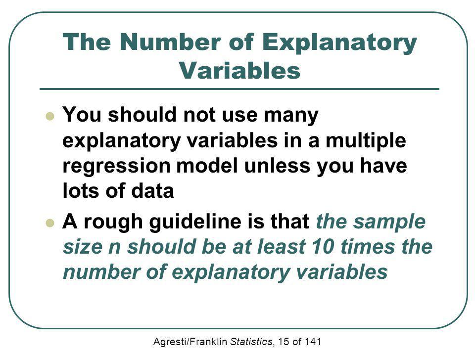 Agresti/Franklin Statistics, 15 of 141 The Number of Explanatory Variables You should not use many explanatory variables in a multiple regression mode