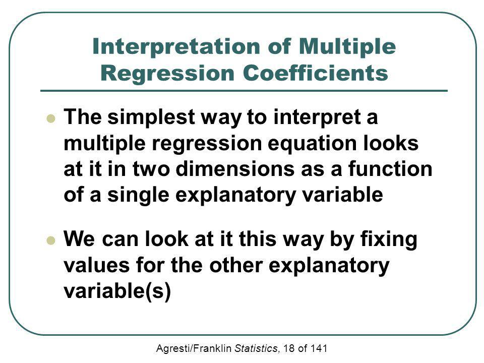 Agresti/Franklin Statistics, 18 of 141 Interpretation of Multiple Regression Coefficients The simplest way to interpret a multiple regression equation