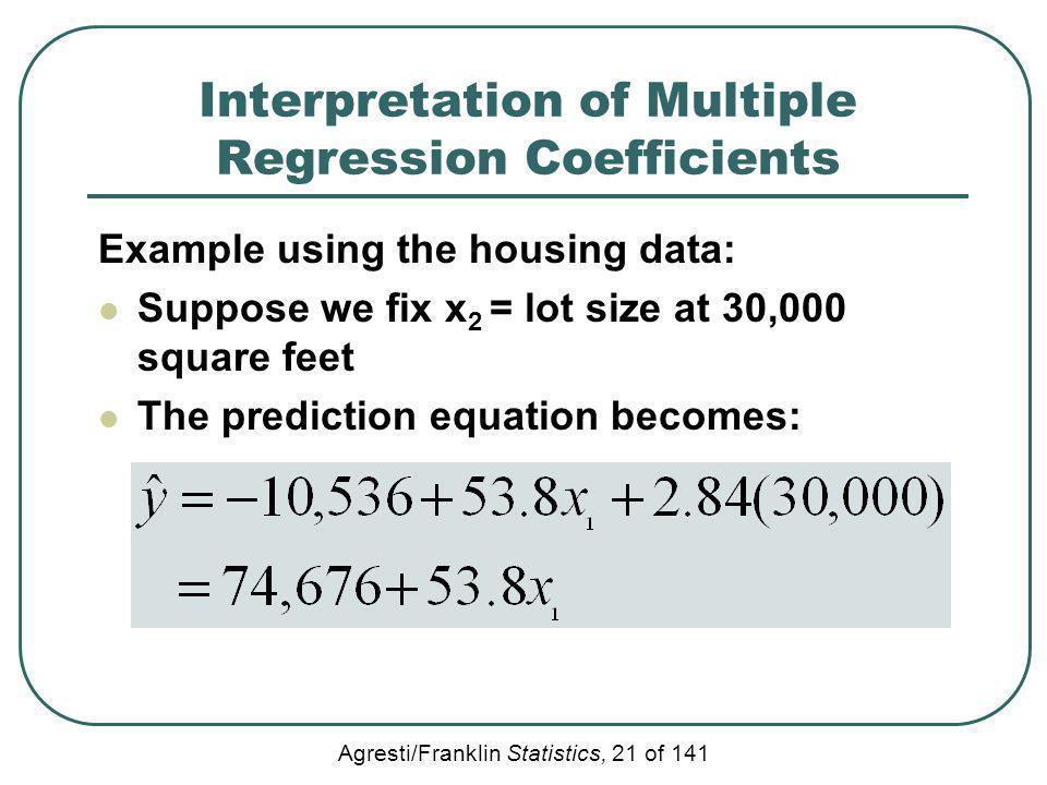 Agresti/Franklin Statistics, 21 of 141 Interpretation of Multiple Regression Coefficients Example using the housing data: Suppose we fix x 2 = lot siz