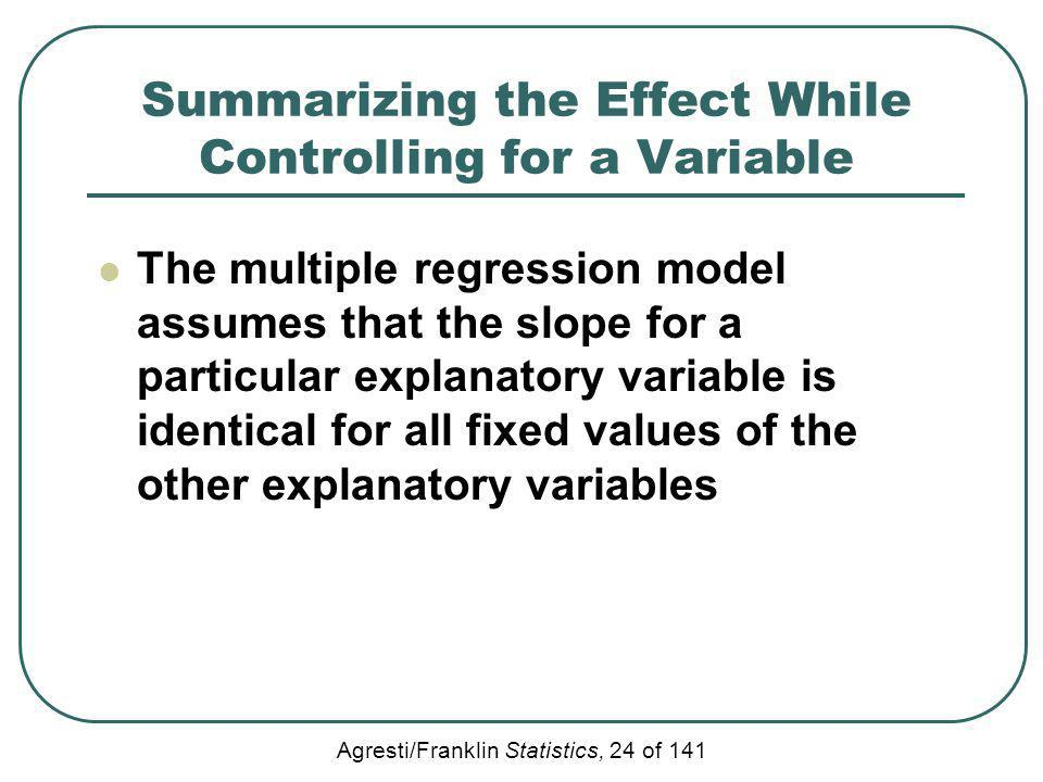 Agresti/Franklin Statistics, 24 of 141 Summarizing the Effect While Controlling for a Variable The multiple regression model assumes that the slope fo
