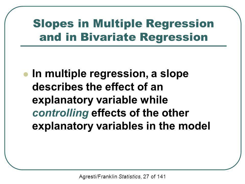 Agresti/Franklin Statistics, 27 of 141 Slopes in Multiple Regression and in Bivariate Regression In multiple regression, a slope describes the effect