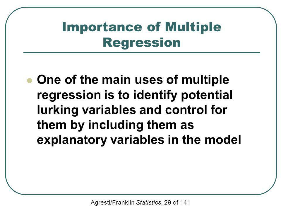 Agresti/Franklin Statistics, 29 of 141 Importance of Multiple Regression One of the main uses of multiple regression is to identify potential lurking