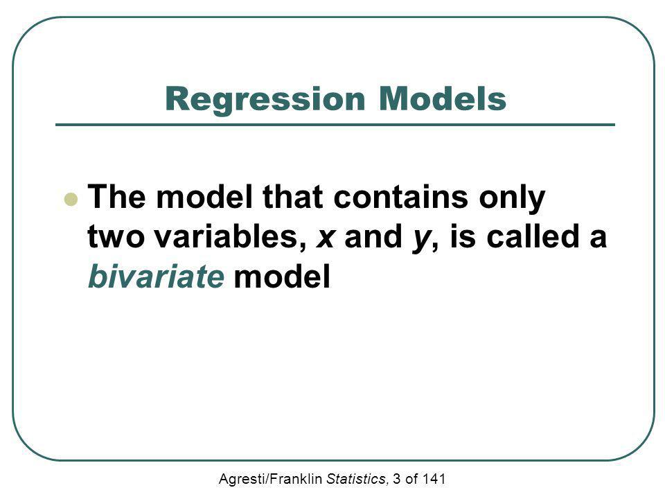 Agresti/Franklin Statistics, 3 of 141 Regression Models The model that contains only two variables, x and y, is called a bivariate model