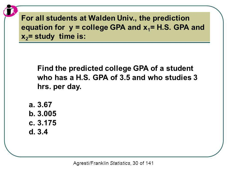 Agresti/Franklin Statistics, 30 of 141 For all students at Walden Univ., the prediction equation for y = college GPA and x 1 = H.S. GPA and x 2 = stud