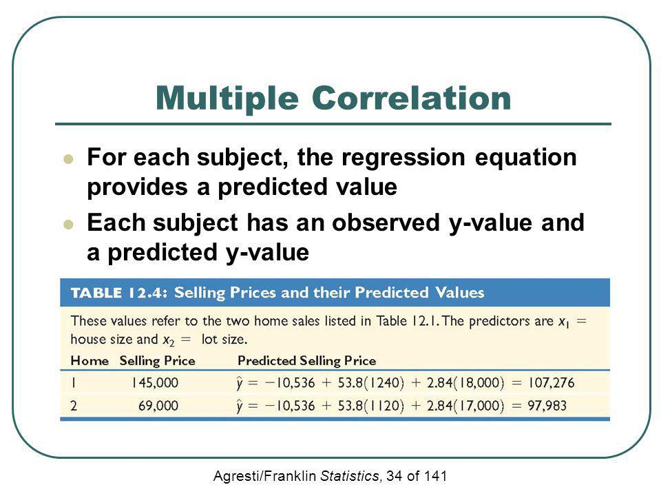 Agresti/Franklin Statistics, 34 of 141 Multiple Correlation For each subject, the regression equation provides a predicted value Each subject has an o