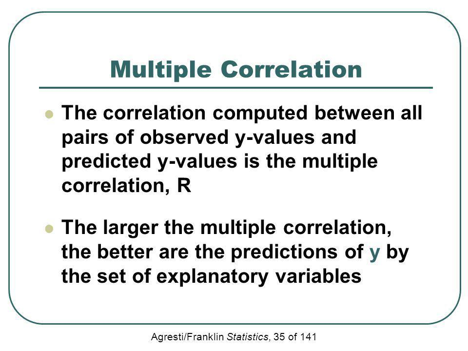 Agresti/Franklin Statistics, 35 of 141 Multiple Correlation The correlation computed between all pairs of observed y-values and predicted y-values is