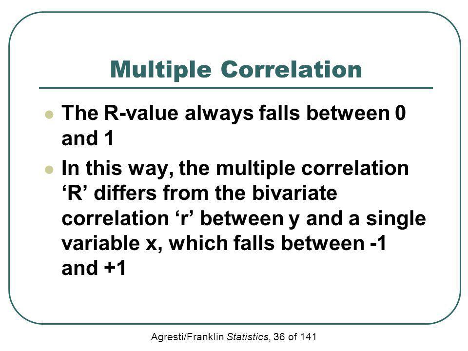 Agresti/Franklin Statistics, 36 of 141 Multiple Correlation The R-value always falls between 0 and 1 In this way, the multiple correlation R differs f