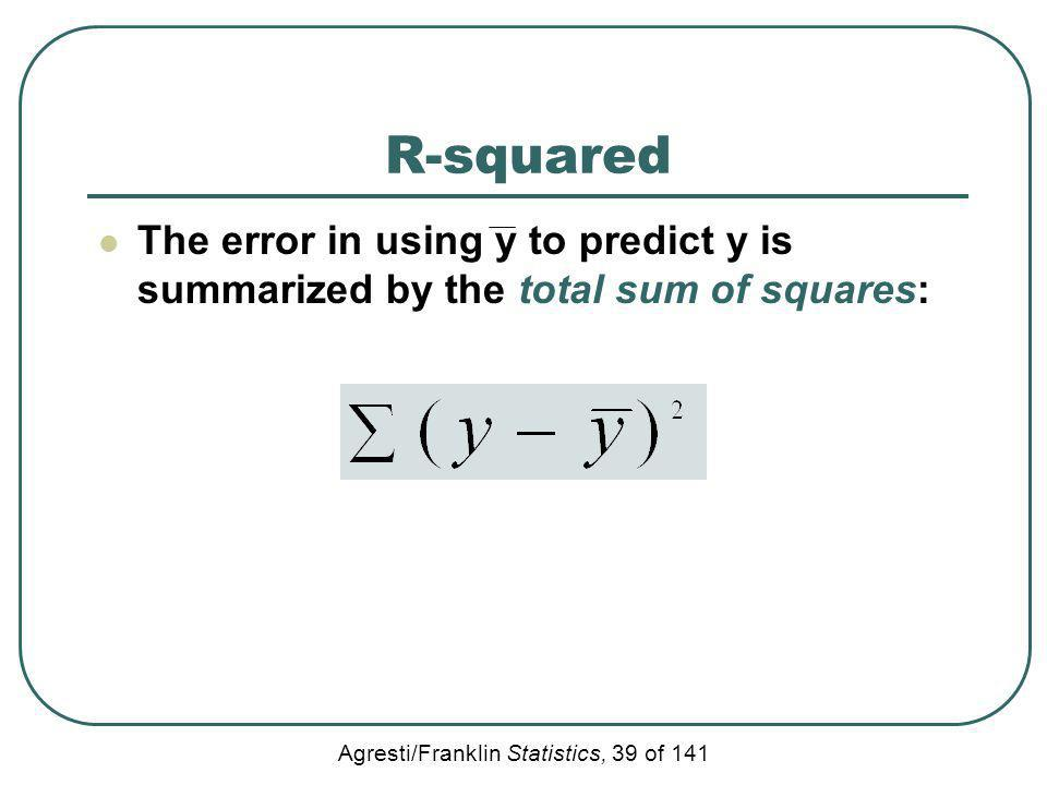 Agresti/Franklin Statistics, 39 of 141 R-squared The error in using y to predict y is summarized by the total sum of squares: