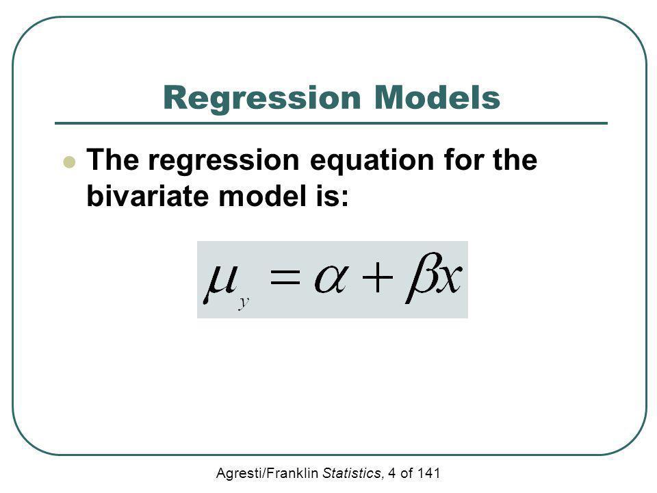 Agresti/Franklin Statistics, 4 of 141 Regression Models The regression equation for the bivariate model is: