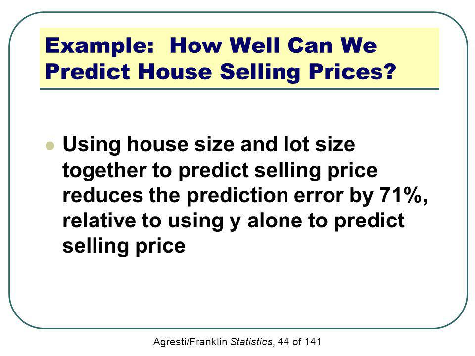 Agresti/Franklin Statistics, 44 of 141 Example: How Well Can We Predict House Selling Prices? Using house size and lot size together to predict sellin